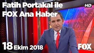 18 Ekim 2018 Fatih Portakal ile FOX Ana Haber
