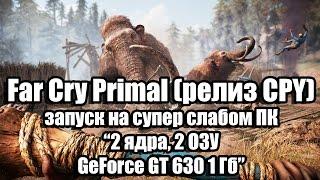 Тест Far Cry Primal (релиз CPY) запуск на супер слабом ПК (2 ядра, 2 ОЗУ, GeForce GT 630 1 Гб)