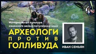 Археологи против Голливуда: каменный век в кино. Иван Семьян. Ученые против мифов 9-3