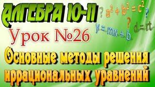 Основные методы решения иррациональных уравнений. Алгебра 10-11 классы. 26  урок