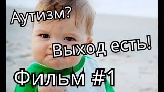 Выход есть! Фильм 1 - Об исчезновении аутизма