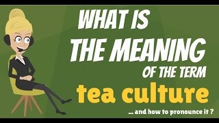 What is TEA CULTURE? What does TEA CULTURE mean? TEA CULTURE meaning, definition & explanation