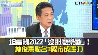 坦言綠2022「沒那麼樂觀」!林俊憲點名3縣市成壓力|雲端最前線20201201精華