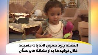 الطفلة جود تتعرض لاصابات جسيمة خلال تواجدها بدار حضانة في عمّان