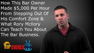 How This Bar Owner Made $5,000 Per Hour From Stepping Out Of His Comfort Zone and What Rory Mcllory