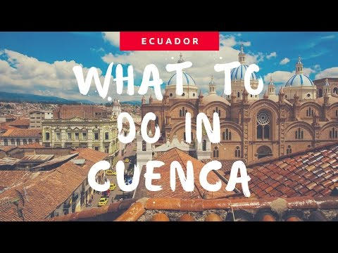 5 THINGS TO DO IN CUENCA ECUADOR