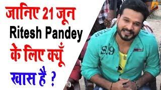 जानिए 21 जून Ritesh Pandey के लिए क्यूँ खास है Planet Bhojpuri