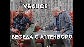 Vsauce: беседа с Дэвидом Аттенборо