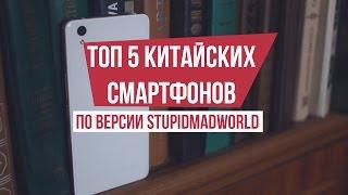 ТОП 5 лучших китайских смартфонов по версии Stupidmadworld