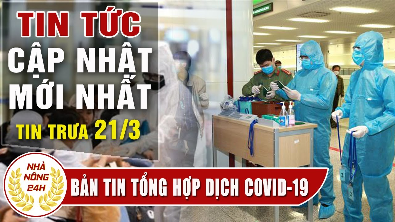 Tình hình dịch bệnh Covid -19  trưa 21/0 3 |Tin tổng hợp virus corona Việt Nam đại dịch Vũ Hán