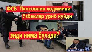 ФСБ Палковник ходимини Узбеклар уриб куйди , энди...