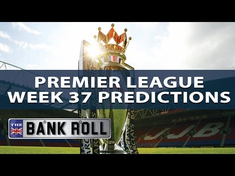 Premier League Week 37 Betting Predictions & Tips | The Bankroll