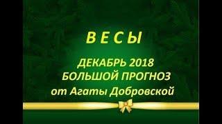 ВЕСЫ ДЕКАБРЬ 2018 БОЛЬШОЙ ПРОГНОЗ от Агаты Добровской