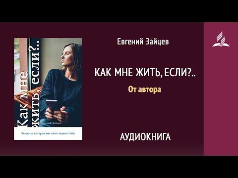 Как мне жить, если?.. От автора | Евгений Зайцев | Аудиокнига