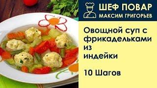 Овощной суп с фрикадельками из индейки . Рецепт от шеф повара Максима Григорьева