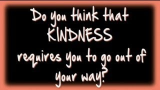 Does Kindness Require You To Go Out of Your Way - Kindness Week 2013