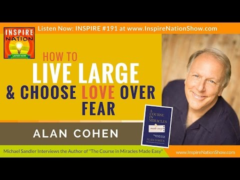 ★ How to Live Large & Choose Love over Fear | Alan Cohen | A Course in Miracles Made Easy