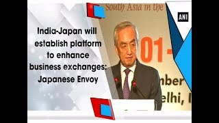 India-Japan will establish platform to enhance business exchanges: Japanese Envoy