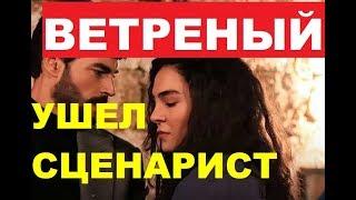 Сериал ВЕТРЕНЫЙ покинула сценарист
