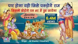पार होगा वही जिसे पकड़ोगे राम | जिसको छोड़ोगे पल भर में डूब जायेगा | Hanuman Bhajan -Jai Shankar Ji
