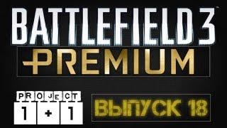 Проект 1+1 = Battlefield 3 Premium Выпуск 18