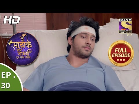 Main Maayke Chali Jaaungi Tum Dekhte Rahiyo - Ep 30 - Full Episode - 22nd October, 2018