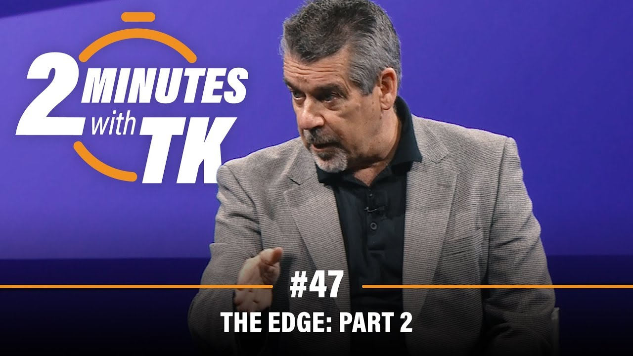 2 Minutes with TK #47: The Edge, Part 2