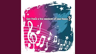 Can I Have a Few Moments of Your House (Original)
