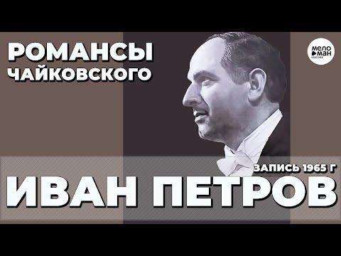 ИВАН ПЕТРОВ – РОМАНСЫ ЧАЙКОВСКОГО