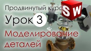 SolidWorks Продвинутый курс. Урок 3. Моделирование деталей