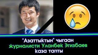 Срочно! Суук Кабар: 'Азаттык' журналисти Уланбек Эгизбаев каза тапты 😪😪 | Акыркы Кабарлар