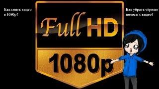 Как снять видео в 1080p? Как убрать чёрные полосы с видео? \ How to make video in 1080p