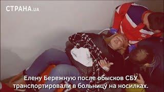 Елену Бережную после обысков СБУ транспортировали в больницу на носилках | Страна.ua