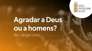 Agradar a Deus ou a homens? - Rev. Sérgio Lima