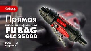 Обзор прямой пневмошлифмашины FUBAG GLC 25000
