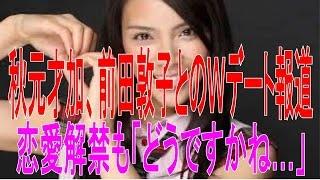 秋元才加、前田敦子とのWデート報道語らず 恋愛解禁も「どうですかね…」...