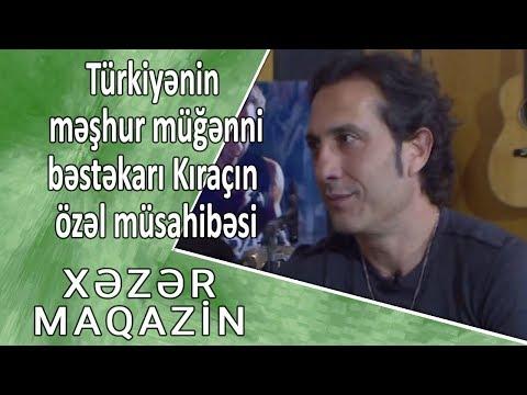 Türkiyənin məşhur müğənni-bəstəkarı Kıraçın özəl müsahibəsi - Xəzər Maqazin