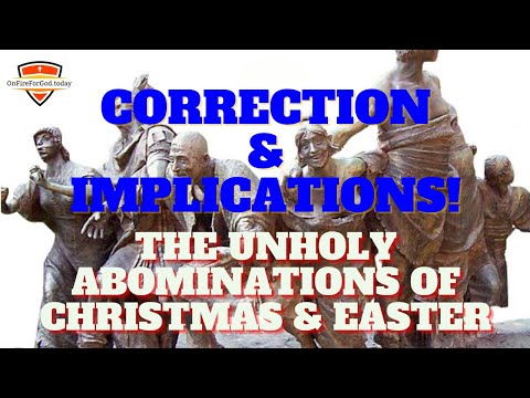 The Unholy Abominations of Christmas & Easter, Part 2: Correction & Implications!