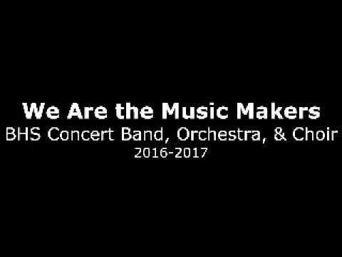 We Are the Music Makers - BHS Concert Band, Orchestra, & Choir 2016-2017
