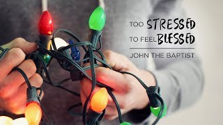 Too Stressed to Feel Blessed: John the Baptist