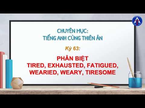 [TIẾNG ANH CÙNG THIÊN ÂN] - Kỳ 63 : Phân Biệt Tired, Exhausted, Fatigued, Wearied, Weary, Tiresome
