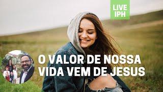 Live IPH 24/09/21 - O valor de nossa vida vem de Jesus