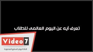 بالفيديو.. ياترى الشباب يعرفوا أيه عن اليوم العالمى للطلاب؟.. ردود صادمة