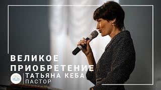 Великое приобретение   пастор Татьяна Кеба   Богослужение онлайн 05.07.2020