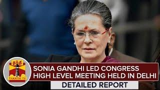 Detailed Report : Sonia Gandhi Led Congress High Level Meeting Held in Delhi – Thanthi Tv