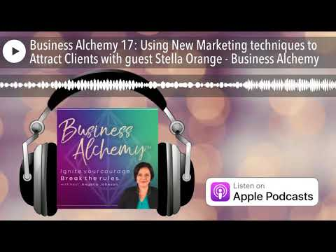 Business Alchemy 17: Using New Marketing techniques to Attract Clients with guest Stella Orange