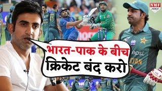 Gambhir ने Ind vs Pak मैचों पर उठाया सवाल, कहा- ICC Events में भी नहीं हो एक भी Match