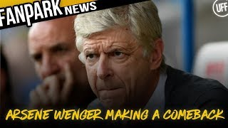 ARSENE WENGER IS MAKING A COMEBACK! | FanPark News