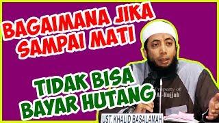 Bagaimana jika sampai mati tidak bisa bayar hutang? ● Ustadz Khalid Basalamah