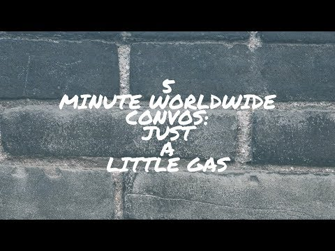 5 Minute Worldwide Convos: Just a Little Gas